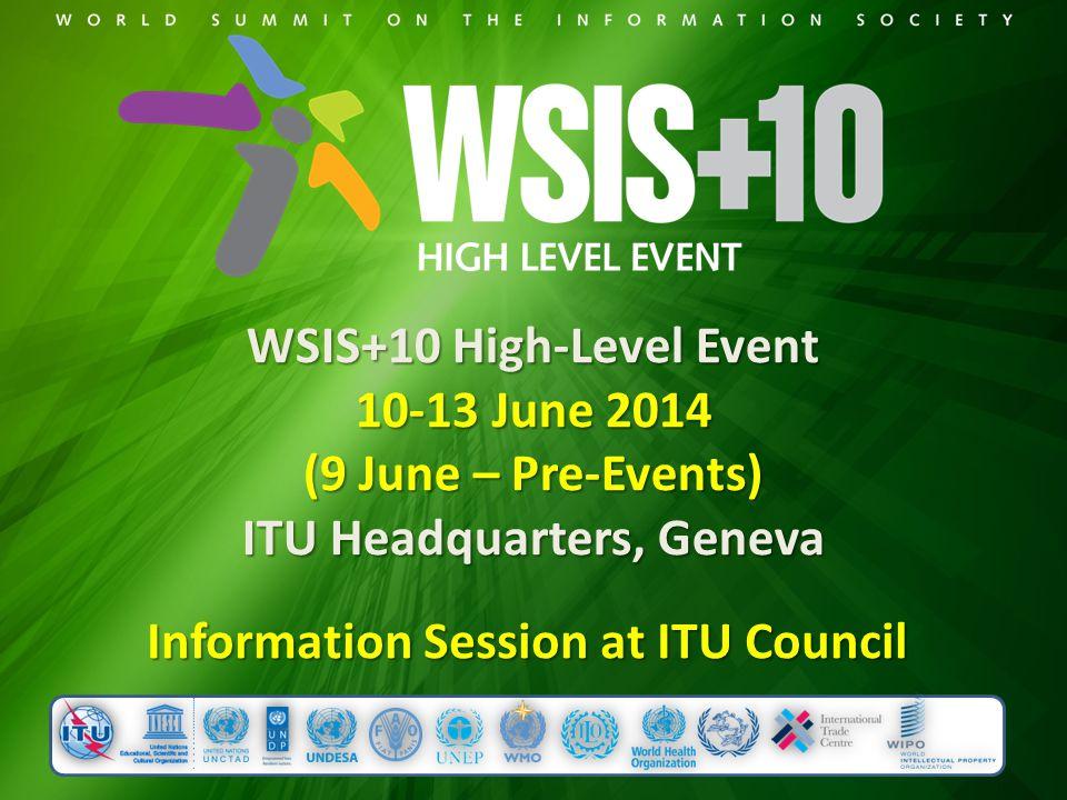 WSIS+10 High-Level Event 10-13 June 2014 (9 June – Pre-Events) ITU Headquarters, Geneva Information Session at ITU Council