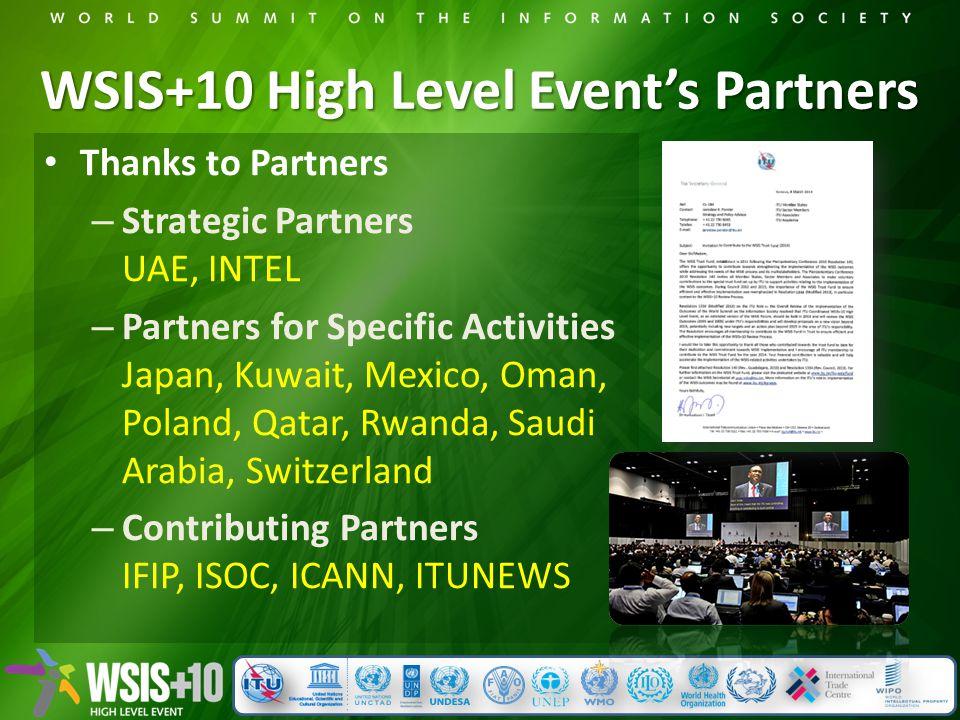 WSIS+10 High Level Event's Partners Thanks to Partners – Strategic Partners UAE, INTEL – Partners for Specific Activities Japan, Kuwait, Mexico, Oman, Poland, Qatar, Rwanda, Saudi Arabia, Switzerland – Contributing Partners IFIP, ISOC, ICANN, ITUNEWS