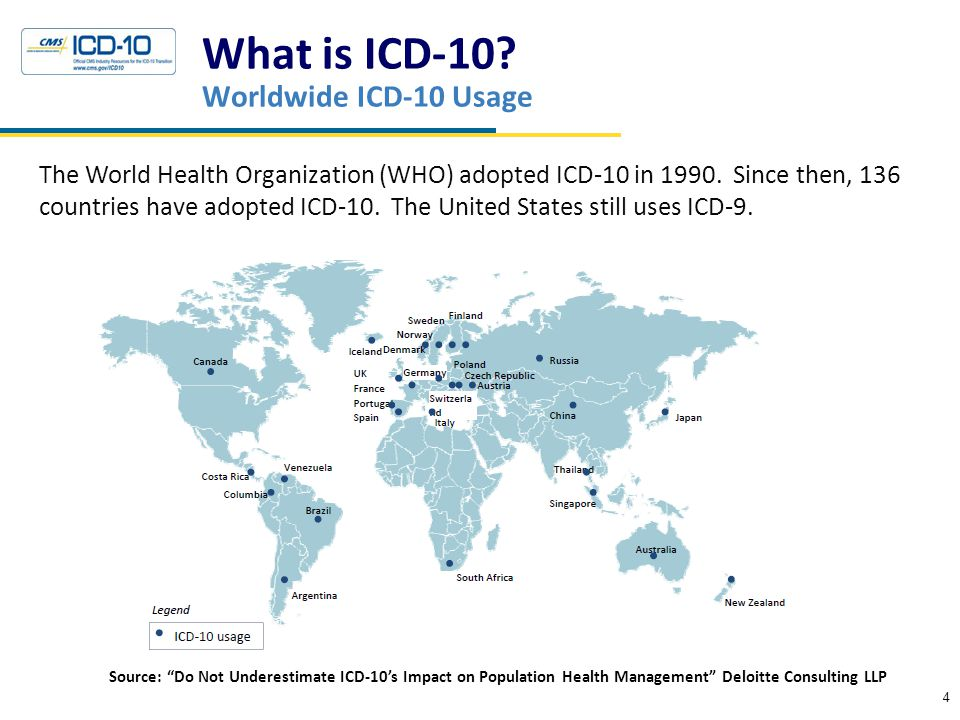 What is ICD-10? Worldwide ICD-10 Usage 4 The World Health Organization (WHO) adopted ICD-10 in 1990. Since then, 136 countries have adopted ICD-10. Th