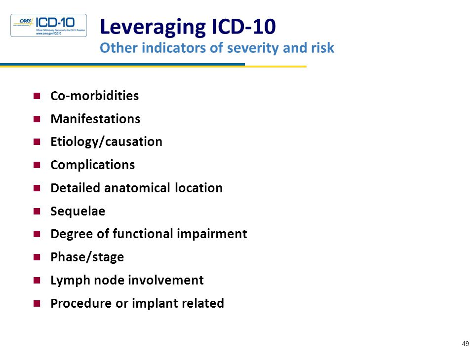 Leveraging ICD-10 Other indicators of severity and risk Co-morbidities Manifestations Etiology/causation Complications Detailed anatomical location Sequelae Degree of functional impairment Phase/stage Lymph node involvement Procedure or implant related 49