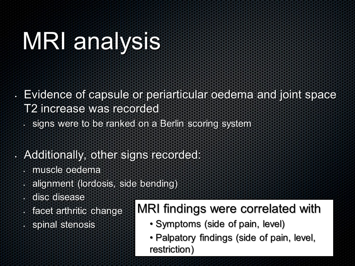 MRI analysis Evidence of capsule or periarticular oedema and joint space T2 increase was recorded Evidence of capsule or periarticular oedema and joint space T2 increase was recorded signs were to be ranked on a Berlin scoring system signs were to be ranked on a Berlin scoring system Additionally, other signs recorded: Additionally, other signs recorded: muscle oedema muscle oedema alignment (lordosis, side bending) alignment (lordosis, side bending) disc disease disc disease facet arthritic change facet arthritic change spinal stenosis spinal stenosis MRI findings were correlated with Symptoms (side of pain, level) Symptoms (side of pain, level) Palpatory findings (side of pain, level, restriction) Palpatory findings (side of pain, level, restriction)
