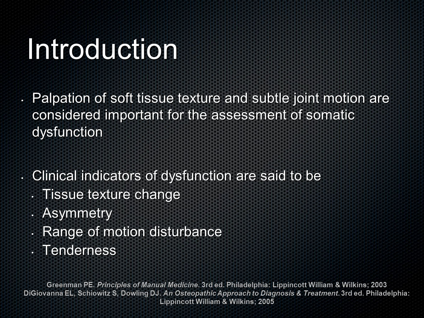Introduction Palpation of soft tissue texture and subtle joint motion are considered important for the assessment of somatic dysfunction Palpation of soft tissue texture and subtle joint motion are considered important for the assessment of somatic dysfunction Clinical indicators of dysfunction are said to be Clinical indicators of dysfunction are said to be Tissue texture change Tissue texture change Asymmetry Asymmetry Range of motion disturbance Range of motion disturbance Tenderness Tenderness Greenman PE.