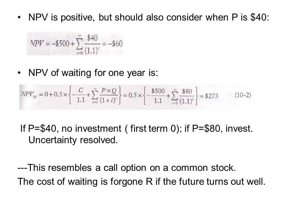 NPV is positive, but should also consider when P is $40: NPV of waiting for one year is: If P=$40, no investment ( first term 0); if P=$80, invest.
