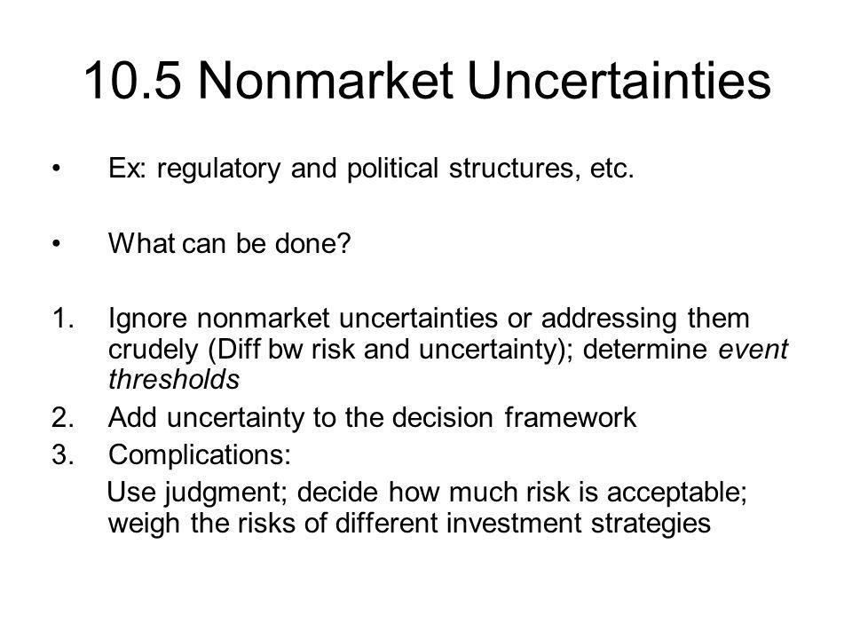 10.5 Nonmarket Uncertainties Ex: regulatory and political structures, etc. What can be done? 1.Ignore nonmarket uncertainties or addressing them crude