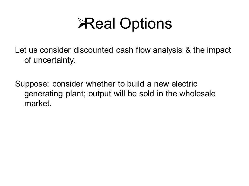  Real Options Let us consider discounted cash flow analysis & the impact of uncertainty.