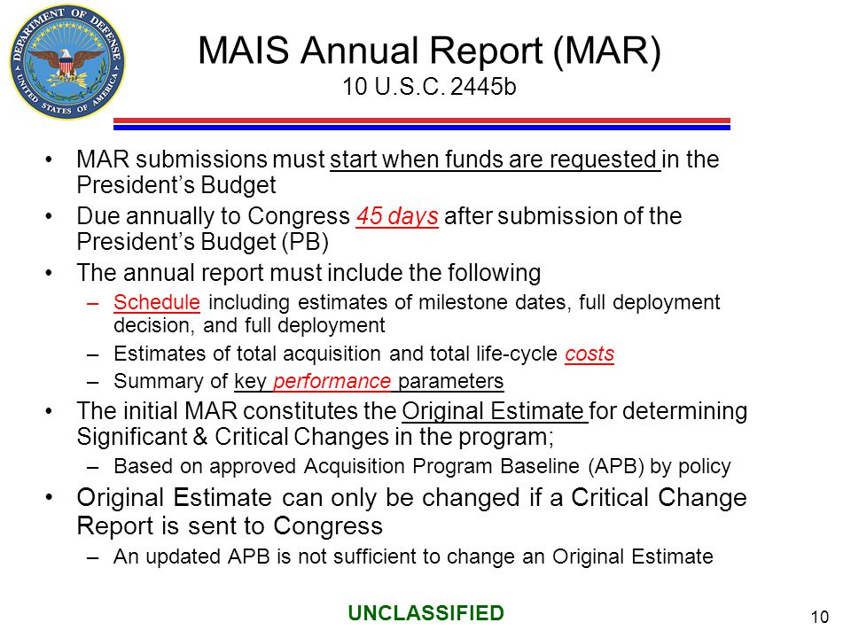 10 UNCLASSIFIED MAIS Annual Report (MAR) 10 U.S.C. 2445b MAR submissions must start when funds are requested in the President's Budget Due annually to