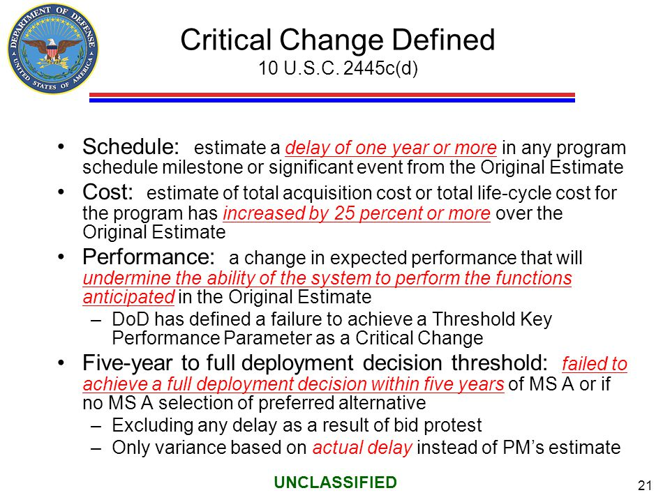21 UNCLASSIFIED Critical Change Defined 10 U.S.C. 2445c(d) Schedule: estimate a delay of one year or more in any program schedule milestone or signifi
