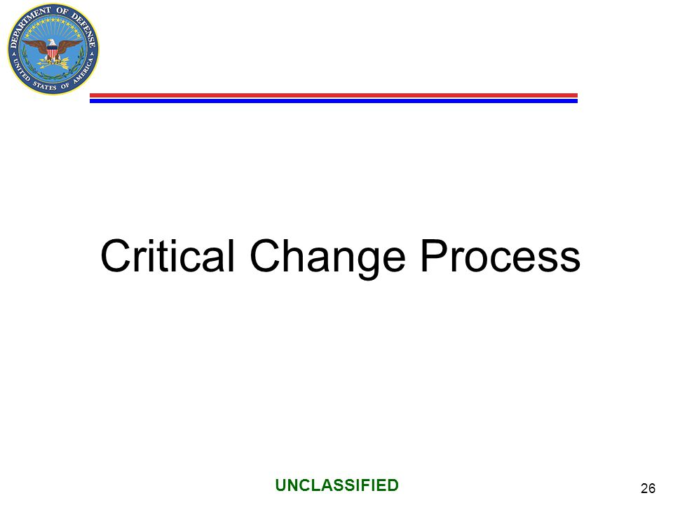 26 UNCLASSIFIED Critical Change Process