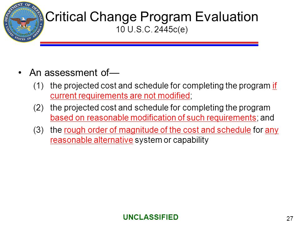 27 UNCLASSIFIED Critical Change Program Evaluation 10 U.S.C. 2445c(e) An assessment of— (1)the projected cost and schedule for completing the program