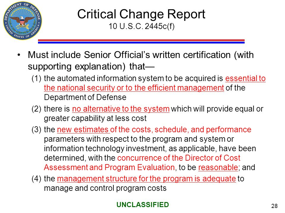 28 UNCLASSIFIED Critical Change Report 10 U.S.C. 2445c(f) Must include Senior Official's written certification (with supporting explanation) that— (1)