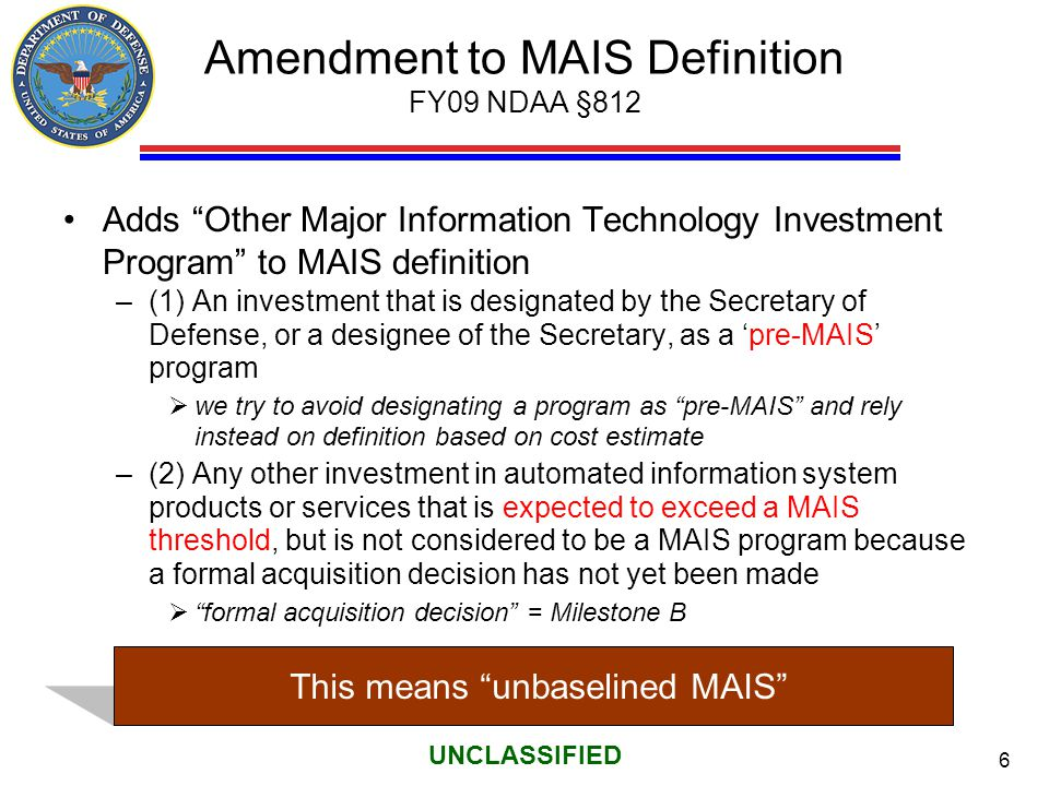 "6 UNCLASSIFIED Amendment to MAIS Definition FY09 NDAA §812 Adds ""Other Major Information Technology Investment Program"" to MAIS definition –(1) An inv"