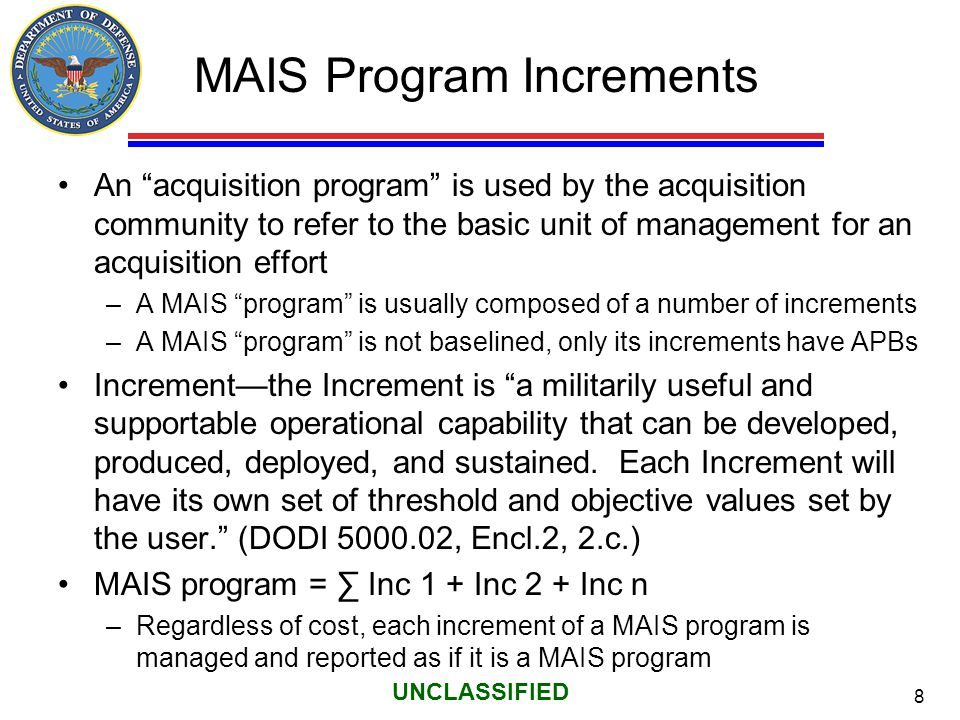"8 UNCLASSIFIED MAIS Program Increments An ""acquisition program"" is used by the acquisition community to refer to the basic unit of management for an a"