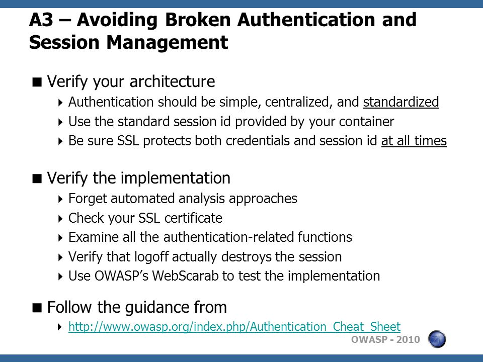 OWASP A3 – Avoiding Broken Authentication and Session Management  Verify your architecture  Authentication should be simple, centralized, and standardized  Use the standard session id provided by your container  Be sure SSL protects both credentials and session id at all times  Verify the implementation  Forget automated analysis approaches  Check your SSL certificate  Examine all the authentication-related functions  Verify that logoff actually destroys the session  Use OWASP's WebScarab to test the implementation  Follow the guidance from 