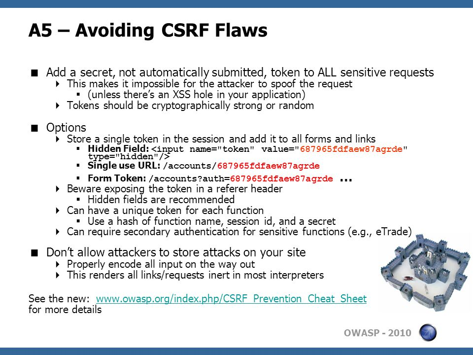 OWASP A5 – Avoiding CSRF Flaws  Add a secret, not automatically submitted, token to ALL sensitive requests  This makes it impossible for the attacker to spoof the request  (unless there's an XSS hole in your application)  Tokens should be cryptographically strong or random  Options  Store a single token in the session and add it to all forms and links  Hidden Field:  Single use URL: /accounts/687965fdfaew87agrde  Form Token: /accounts auth=687965fdfaew87agrde …  Beware exposing the token in a referer header  Hidden fields are recommended  Can have a unique token for each function  Use a hash of function name, session id, and a secret  Can require secondary authentication for sensitive functions (e.g., eTrade)  Don't allow attackers to store attacks on your site  Properly encode all input on the way out  This renders all links/requests inert in most interpreters See the new:   for more details