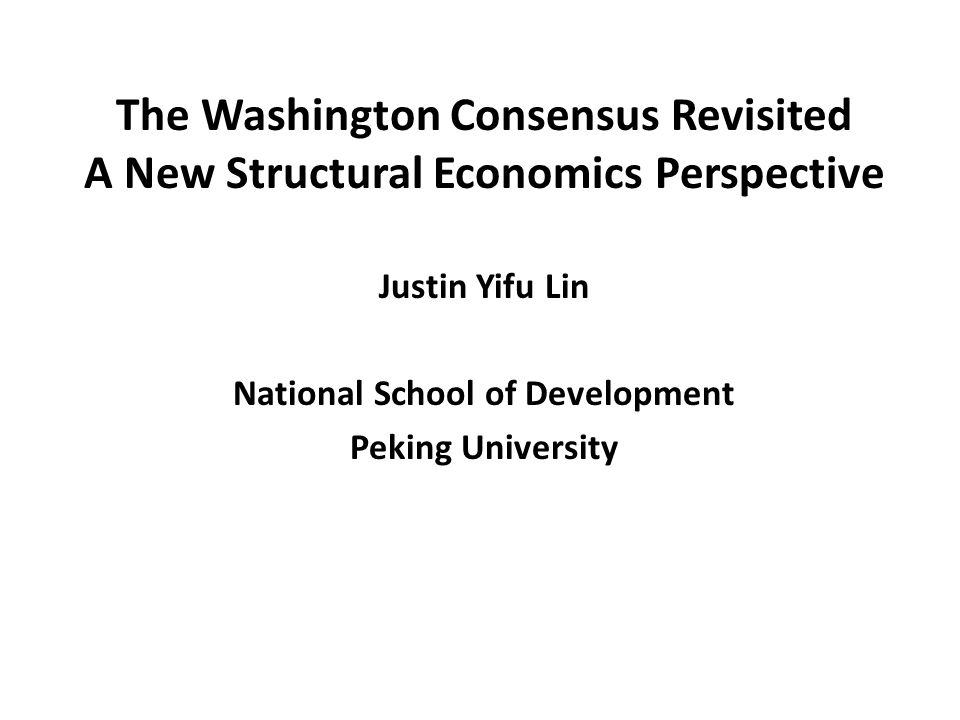 The Washington Consensus Revisited A New Structural Economics Perspective Justin Yifu Lin National School of Development Peking University