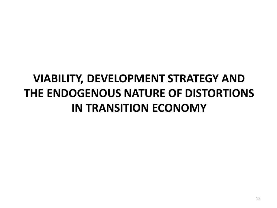 VIABILITY, DEVELOPMENT STRATEGY AND THE ENDOGENOUS NATURE OF DISTORTIONS IN TRANSITION ECONOMY 13