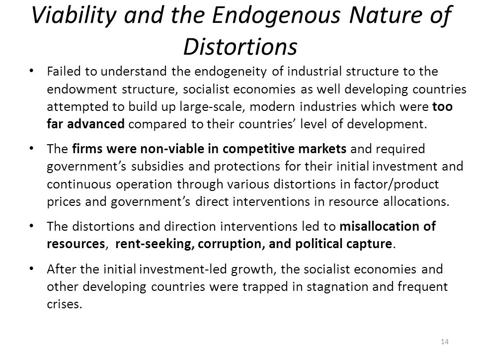Viability and the Endogenous Nature of Distortions Failed to understand the endogeneity of industrial structure to the endowment structure, socialist economies as well developing countries attempted to build up large-scale, modern industries which were too far advanced compared to their countries' level of development.