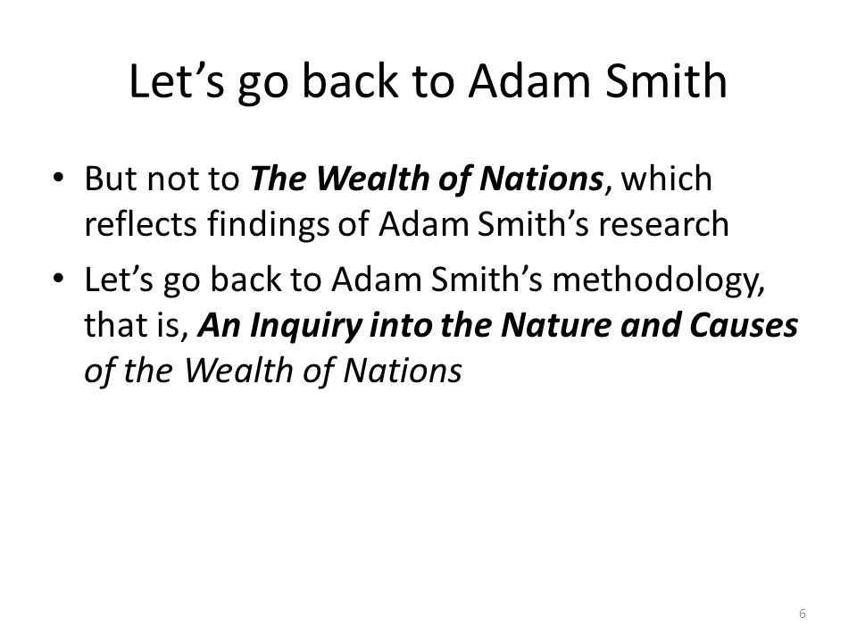 Let's go back to Adam Smith But not to The Wealth of Nations, which reflects findings of Adam Smith's research Let's go back to Adam Smith's methodology, that is, An Inquiry into the Nature and Causes of the Wealth of Nations 6