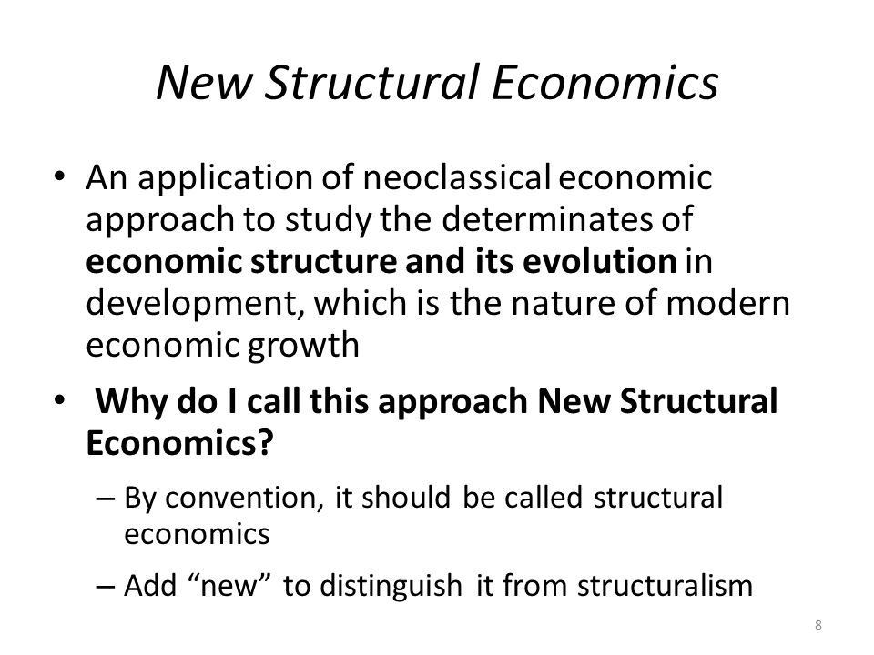 New Structural Economics An application of neoclassical economic approach to study the determinates of economic structure and its evolution in development, which is the nature of modern economic growth Why do I call this approach New Structural Economics.