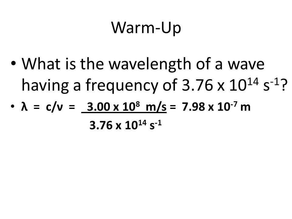 Warm-Up What is the wavelength of a wave having a frequency of 3.76 x 10 14 s -1 ? λ = c/ν = 3.00 x 10 8 m/s = 7.98 x 10 -7 m 3.76 x 10 14 s -1