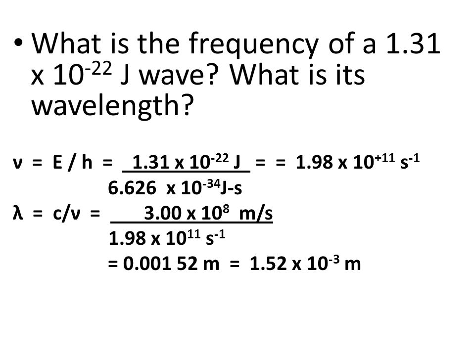 What is the frequency of a 1.31 x 10 -22 J wave? What is its wavelength? ν = E / h = 1.31 x 10 -22 J = = 1.98 x 10 +11 s -1 6.626 x 10 -34 J-s λ = c/ν