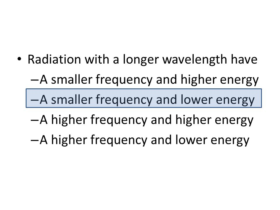 Radiation with a longer wavelength have – A smaller frequency and higher energy – A smaller frequency and lower energy – A higher frequency and higher