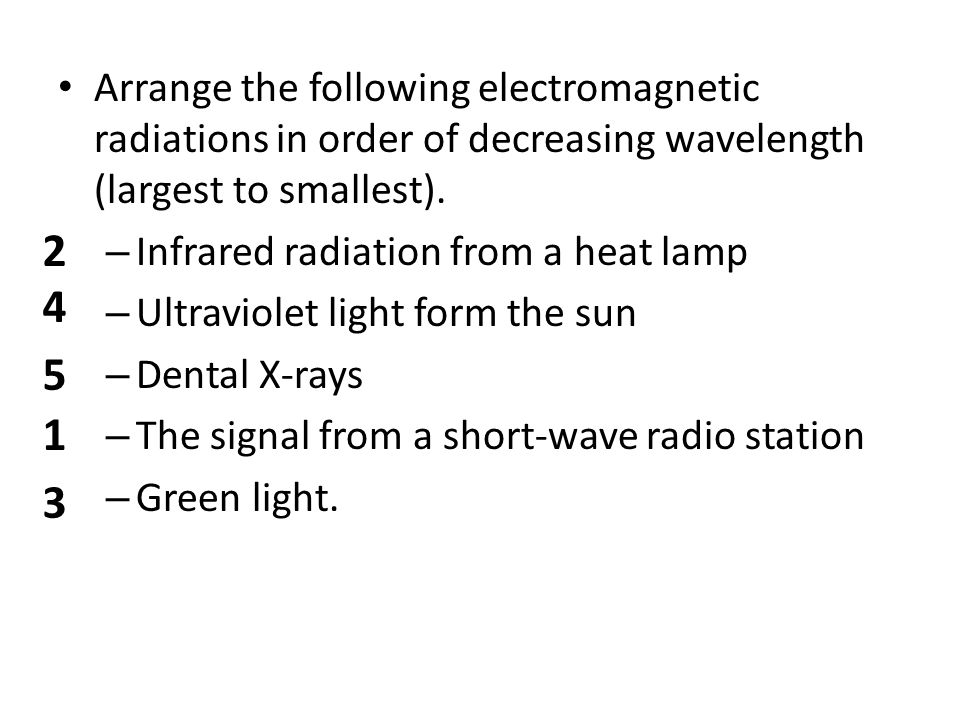 Arrange the following electromagnetic radiations in order of decreasing wavelength (largest to smallest). – Infrared radiation from a heat lamp – Ultr