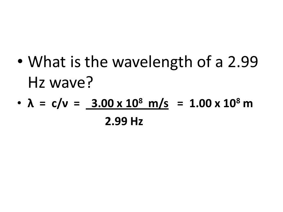 What is the wavelength of a 2.99 Hz wave? λ = c/ν = 3.00 x 10 8 m/s = 1.00 x 10 8 m 2.99 Hz