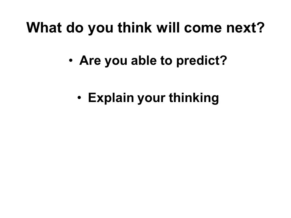 What do you think will come next? Are you able to predict? Explain your thinking