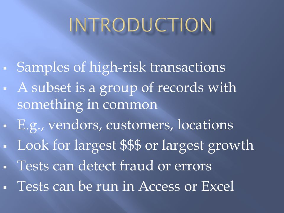  Samples of high-risk transactions  A subset is a group of records with something in common  E.g., vendors, customers, locations  Look for largest $$$ or largest growth  Tests can detect fraud or errors  Tests can be run in Access or Excel