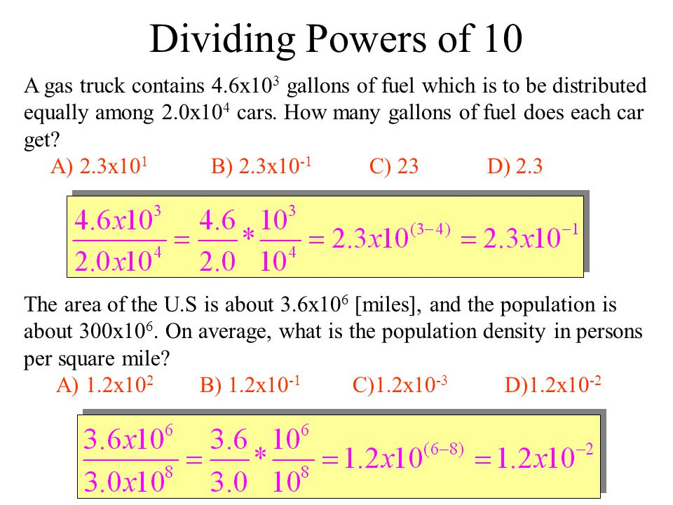 Dividing Powers of 10 A gas truck contains 4.6x10 3 gallons of fuel which is to be distributed equally among 2.0x10 4 cars.
