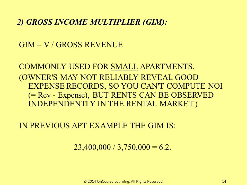 14 2) GROSS INCOME MULTIPLIER (GIM): GIM = V / GROSS REVENUE COMMONLY USED FOR SMALL APARTMENTS. (OWNER'S MAY NOT RELIABLY REVEAL GOOD EXPENSE RECORDS