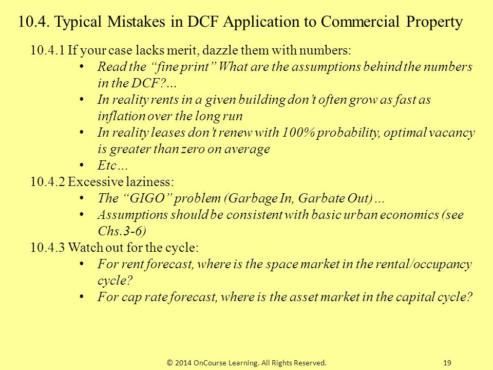 """19 10.4. Typical Mistakes in DCF Application to Commercial Property 10.4.1 If your case lacks merit, dazzle them with numbers: Read the """"fine print"""" W"""