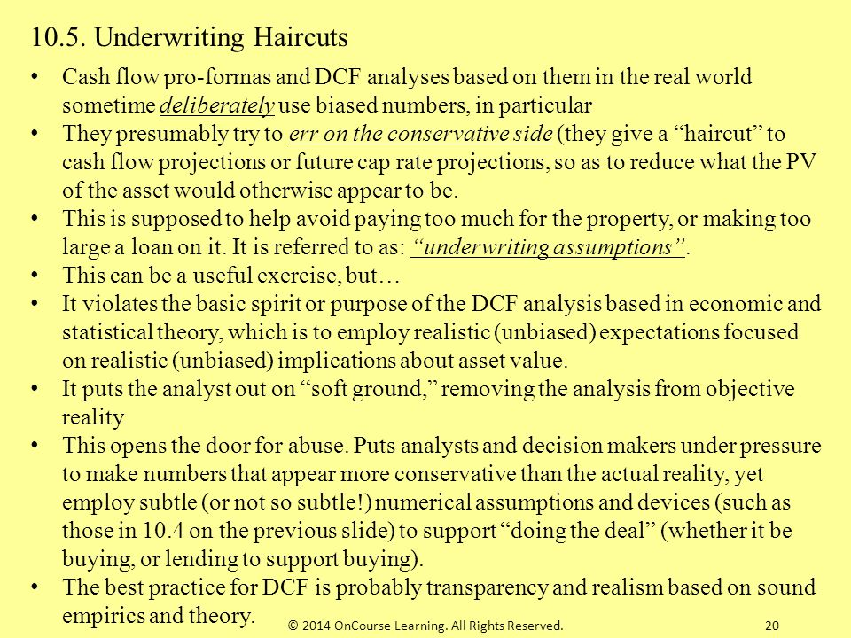 20 10.5. Underwriting Haircuts Cash flow pro-formas and DCF analyses based on them in the real world sometime deliberately use biased numbers, in part
