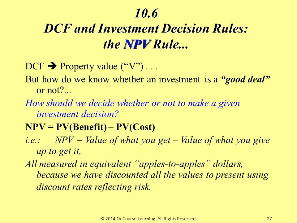 """27 10.6 DCF and Investment Decision Rules: the NPV Rule... DCF  Property value (""""V"""")... But how do we know whether an investment is a """"good deal"""" or"""
