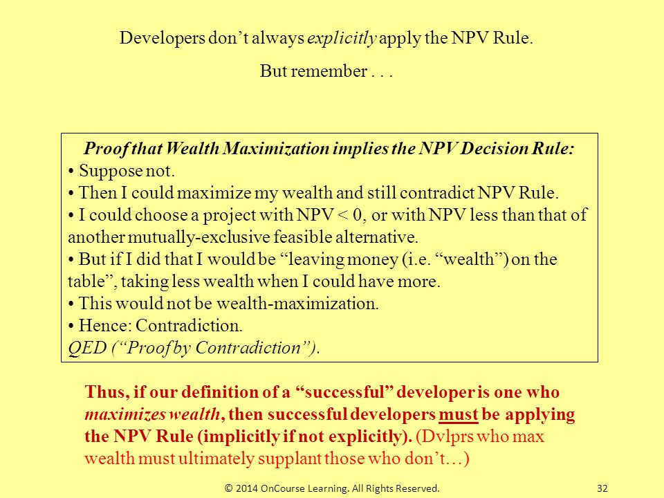 Developers don't always explicitly apply the NPV Rule. But remember... Proof that Wealth Maximization implies the NPV Decision Rule: Suppose not. Then