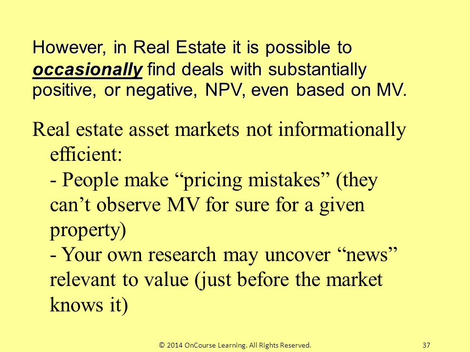 37 However, in Real Estate it is possible to occasionally find deals with substantially positive, or negative, NPV, even based on MV. Real estate asse