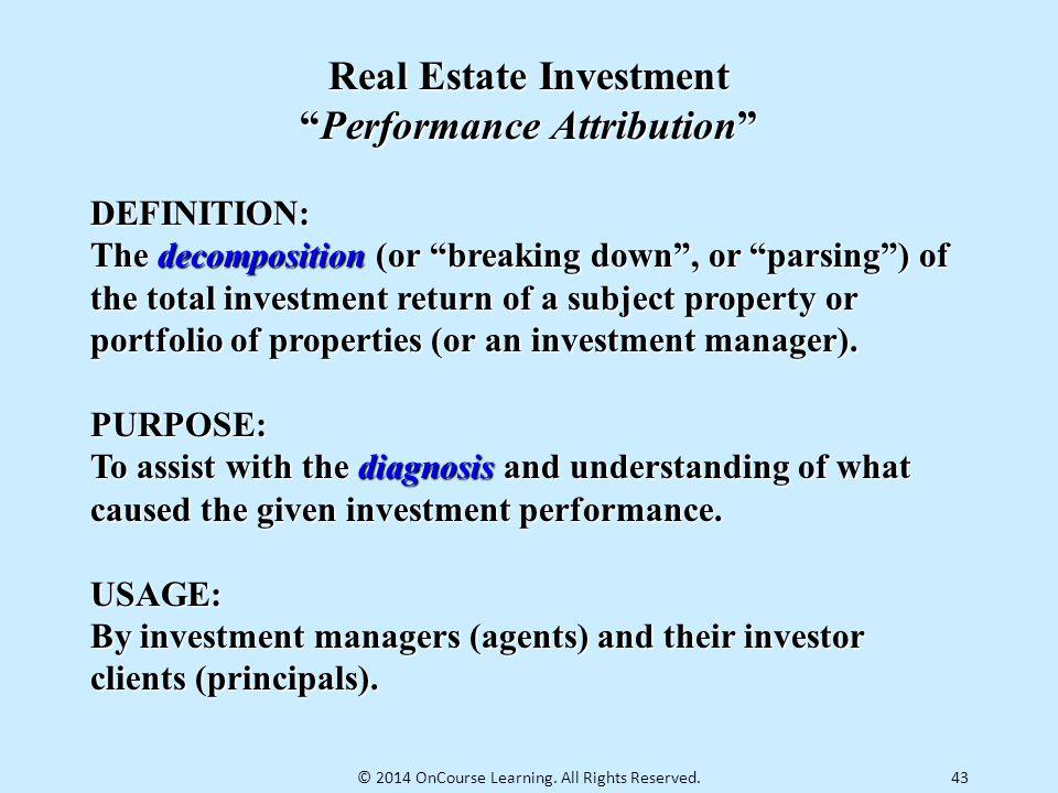 """43 Real Estate Investment """"Performance Attribution"""" DEFINITION: The decomposition (or """"breaking down"""", or """"parsing"""") of the total investment return of"""