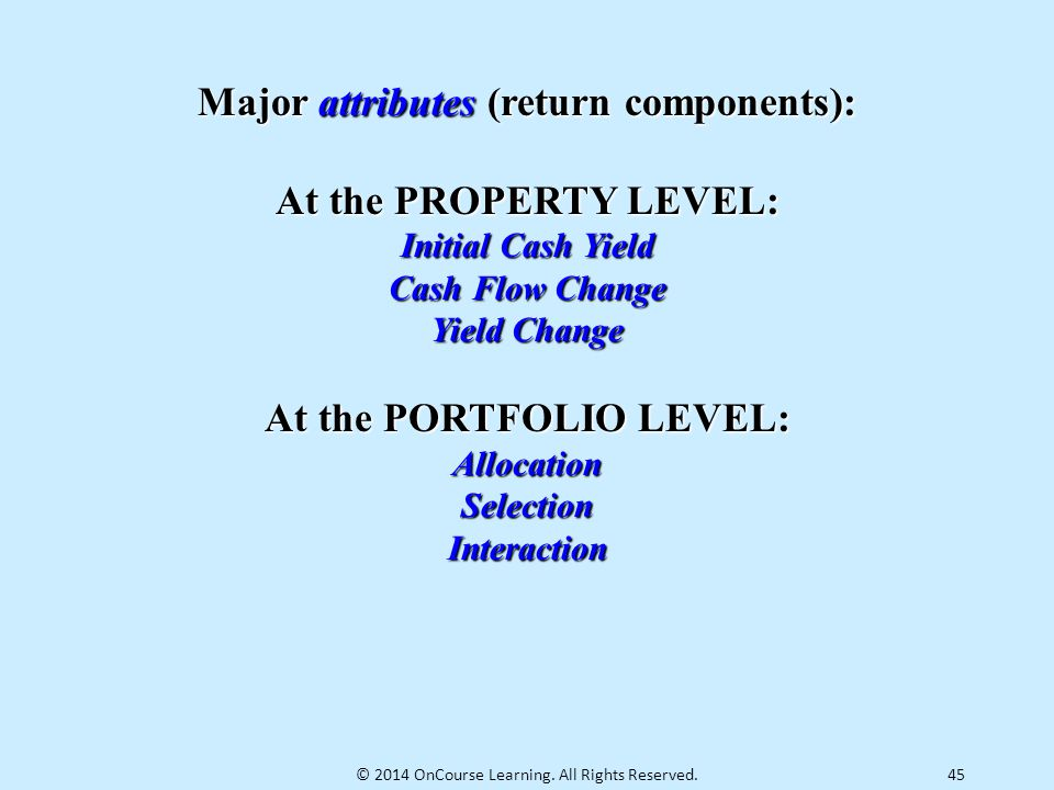 45 Major attributes (return components): At the PROPERTY LEVEL: Initial Cash Yield Cash Flow Change Yield Change At the PORTFOLIO LEVEL: AllocationSel