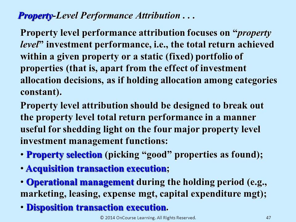 "47 Property-Level Performance Attribution... Property level performance attribution focuses on ""property level"" investment performance, i.e., the tota"