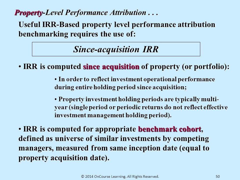 50 Useful IRR-Based property level performance attribution benchmarking requires the use of: Since-acquisition IRR IRR is computed since acquisition o