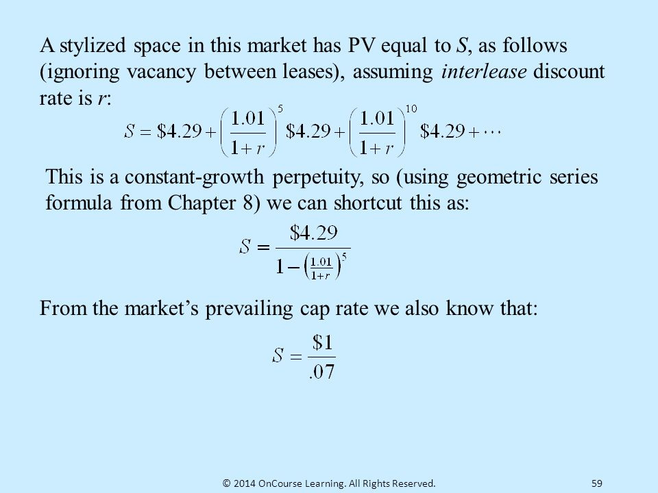 59 A stylized space in this market has PV equal to S, as follows (ignoring vacancy between leases), assuming interlease discount rate is r: This is a