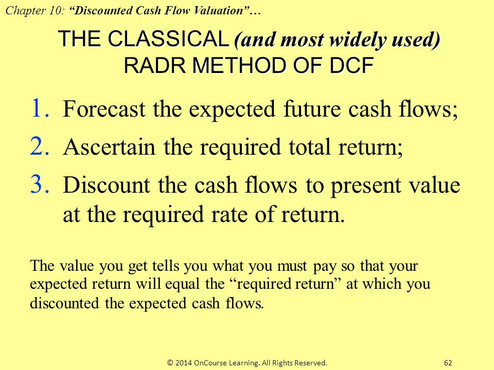 62 THE CLASSICAL (and most widely used) METHOD OF DCF THE CLASSICAL (and most widely used) RADR METHOD OF DCF 1. Forecast the expected future cash flo
