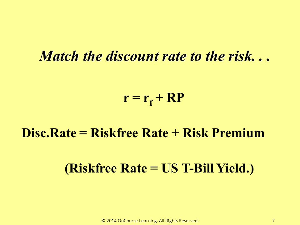 7 Match the discount rate to the risk... r = r f + RP Disc.Rate = Riskfree Rate + Risk Premium (Riskfree Rate = US T-Bill Yield.) © 2014 OnCourse Lear
