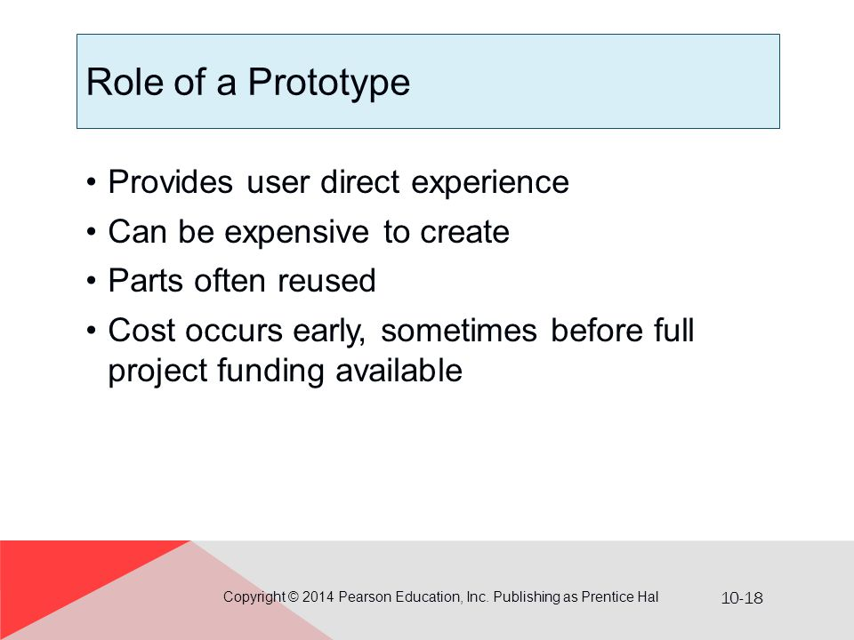 10-18 Role of a Prototype Provides user direct experience Can be expensive to create Parts often reused Cost occurs early, sometimes before full proje