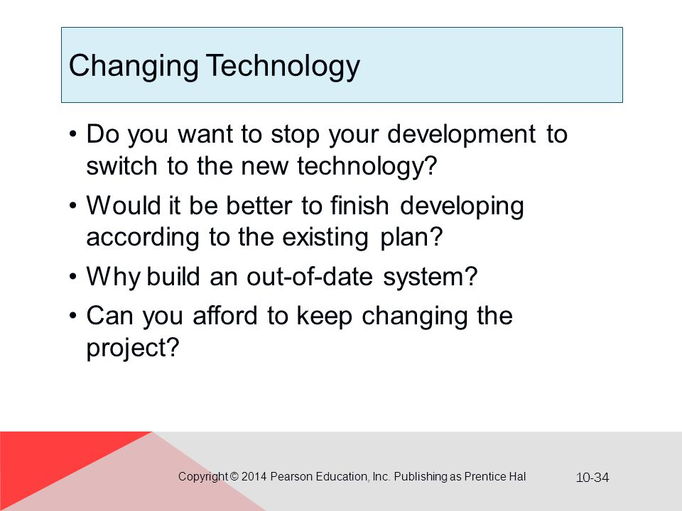 10-34 Changing Technology Do you want to stop your development to switch to the new technology? Would it be better to finish developing according to t