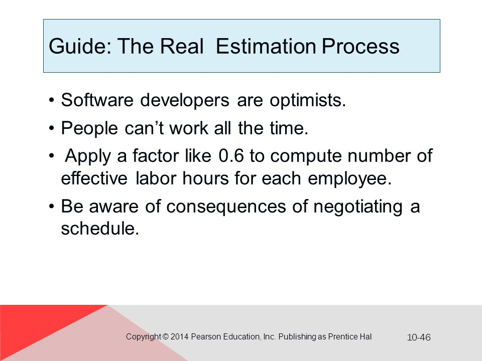 10-46 Guide: The Real Estimation Process Software developers are optimists. People can't work all the time. Apply a factor like 0.6 to compute number