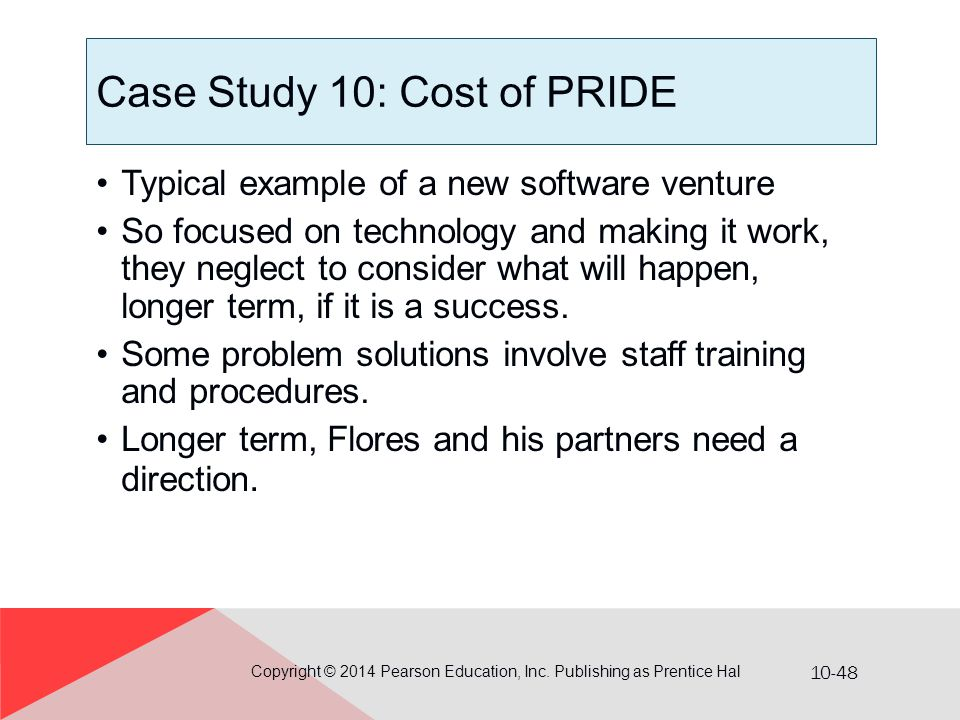 10-48 Case Study 10: Cost of PRIDE Typical example of a new software venture So focused on technology and making it work, they neglect to consider wha