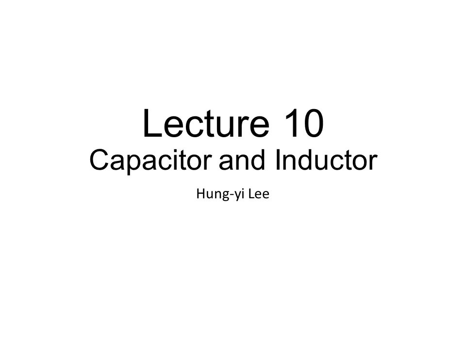 Lecture 10 Capacitor and Inductor Hung-yi Lee