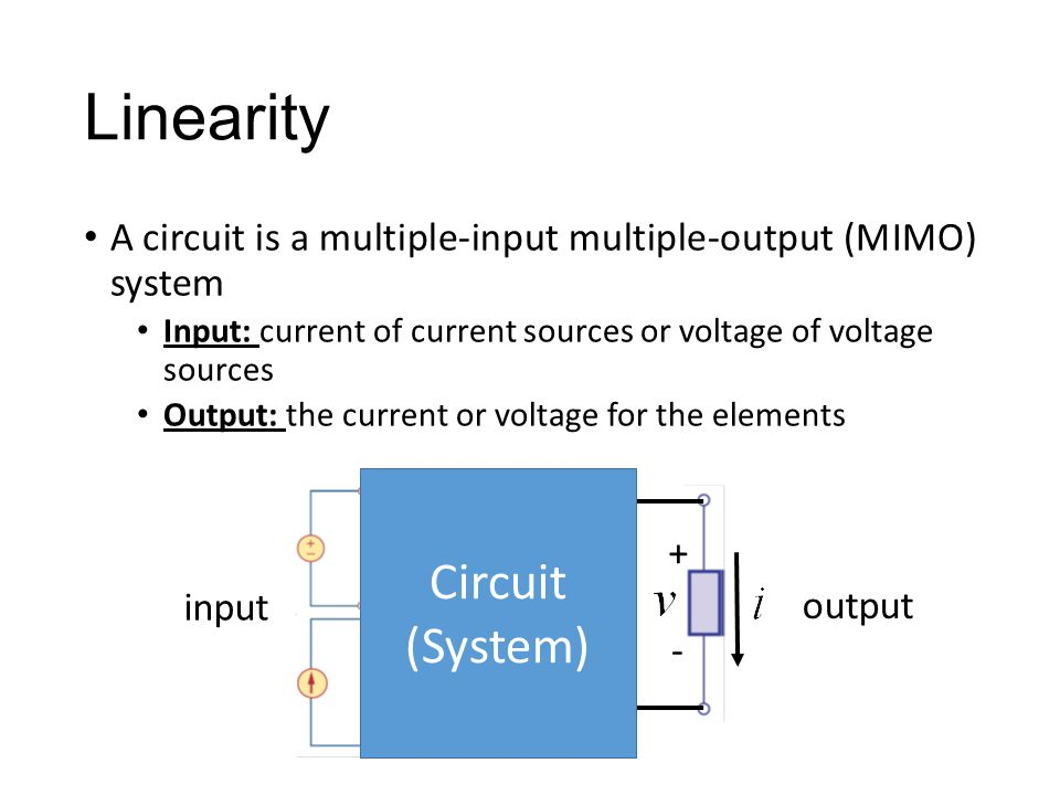 Linearity A circuit is a multiple-input multiple-output (MIMO) system Input: current of current sources or voltage of voltage sources Output: the current or voltage for the elements + - Circuit (System) input output